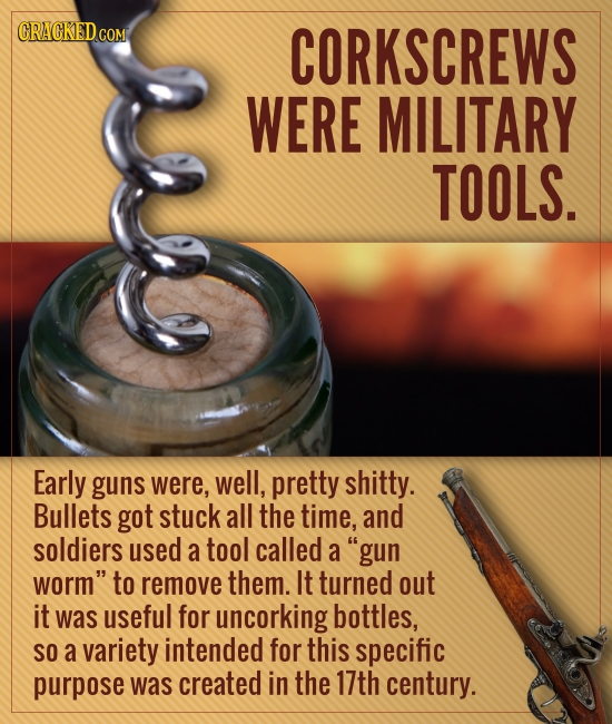 CORKSCREWS WERE MILITARY TOOLS. Early guns were, well, pretty shitty. Bullets got stuck all the time, and soldiers used a tool called a gun worm to