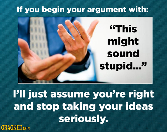 If you begin your argument with: This might sound stupid... I'l just assume you're right and stop taking your ideas seriously. CRACKED COM