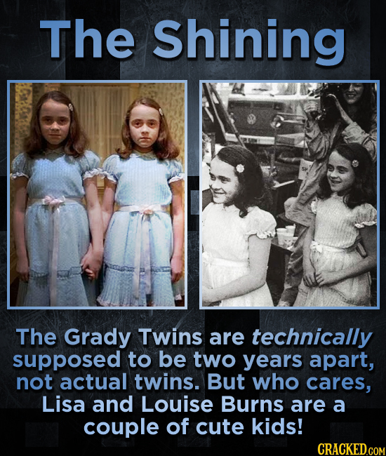 The Shining The Grady Twins are technically supposed to be two years apart, not actual twins. But who cares, Lisa and Louise Burns are a couple of cut
