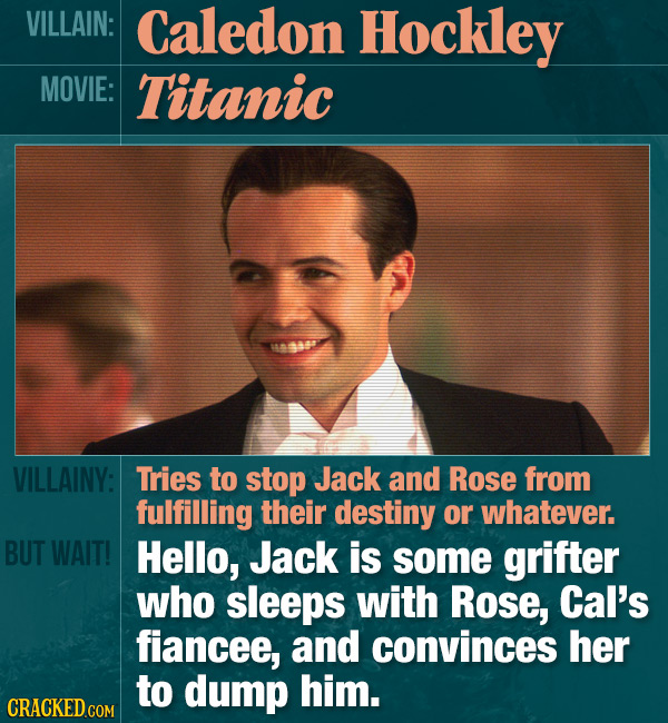 VILLAIN: Caledon Hockley MOVIE: Titanic VILLAINY: Tries to stop Jack and Rose from fulfilling their destiny or whatever. BUT WAIT! Hello, Jack is some