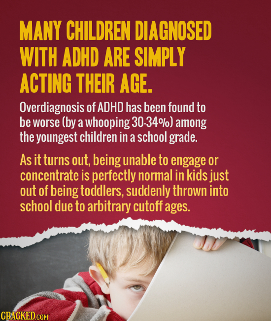 MANY CHILDREN DIAGNOSED WITH ADHD ARE SIMPLY ACTING THEIR AGE. Overdiagnosis of ADHD has been found to be worse (by a whooping 30-340) among the young
