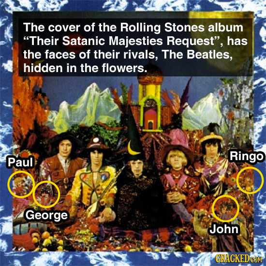 The cover of the Rolling Stones album Their Satanic Majesties Request, has the faces of their rivals, The Beatles, hidden in the flowers. Ringo Paul