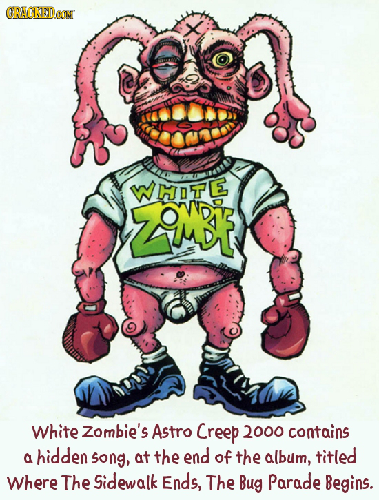 CRACKEDCON I 10 WHOTE ZAMDA White Zombie's Astro Creep 2000 contains hidden song, at the end a of the album, titled Where The Sidewalk Ends, The Bug P