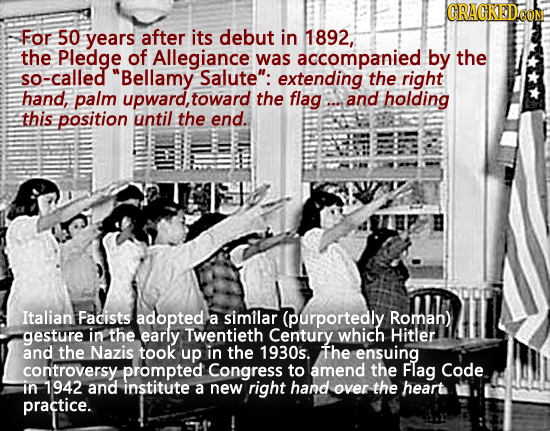 For 50 years after its debut in 1892, the Pledge of Allegiance was accompanied by the so-called Bellamy Salute: extending the right hand, palm upwar