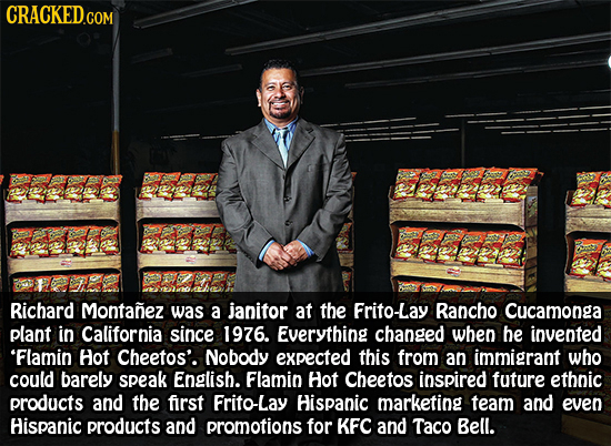 CRACKED.COM Richard Montanez was a janitor at the Frito-Lay Rancho Cucamonga plant in California since 1976. Everything changed When be invented 'Flam