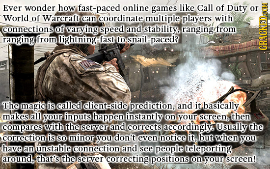 Ever wonder how fast-paced online games like Call of Duty or World of Warcraft can coordinate multiple players with connections of varying speed and s
