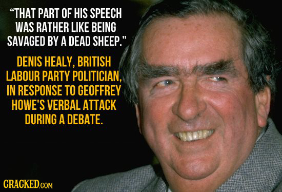 THAT PART OF HIS SPEECH WAS RATHER LIKE BEING SAVAGED BY A DEAD SHEEP. DENIS HEALY, BRITISH LABOUR PARTY POLITICIAN, IN RESPONSE TO GEOFFREY HOWE'S