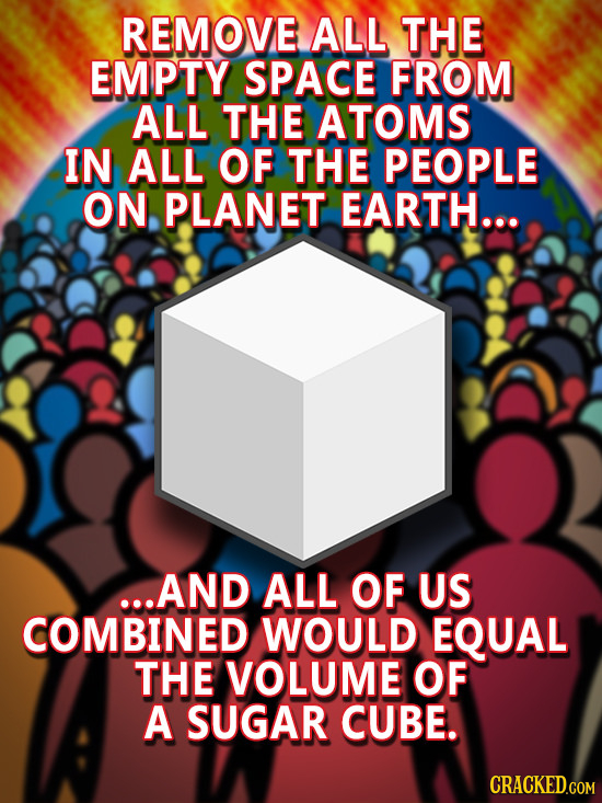 REMOVE ALL THE EMPTY SPACE FROM ALL THE ATOMS IN ALL OF THE PEOPLE ON PLANET EARTH... ...AND ALL OF US COMBINED WOULD EQUAL THE VOLUME OF A SUGAR CUBE