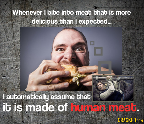 Whenever I bite into meat that is more delicious .than I expected... I automatically assume that it is made of human meat.
