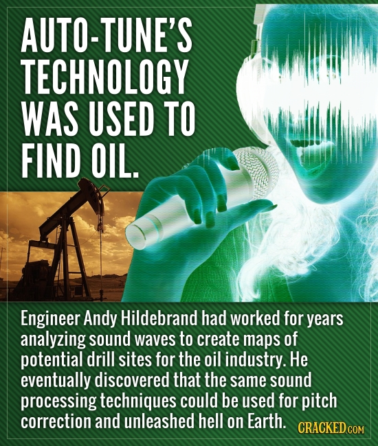 AUTO-TUNE'S TECHNOLOGY WAS USED TO FIND OIL. Engineer Andy Hildebrand had worked for years analyzing sound waves to create maps of potential drill sit