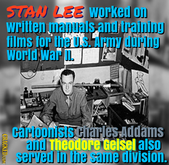 STAN LEE worked on written manuals, and training films for the U.S. Army during World War D. cartoonists charles Addams ORAOE and Theodore Geisel also