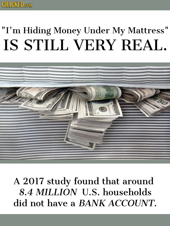 CRACKED CONT I'm Hiding Money Under My Mattress IS STILL VERY REAL. EOSEN A 2017 study found that around 8.4 MILLION U.S. households did not have a
