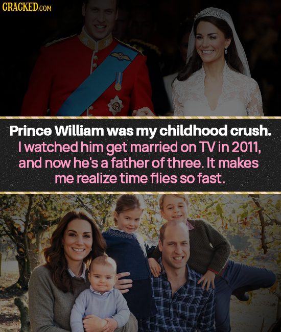 CRACKED.COM Prince William was my childhood crush. I watched him get married on TVin 2011, and now he's a father of three. It makes me realize time fl