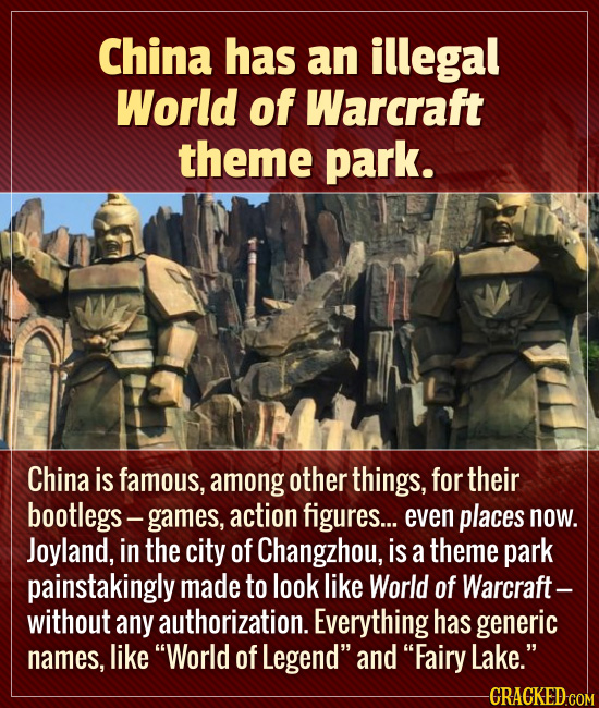 China has an illegal World of Warcraft theme park. China is famous, among other things, for their bootlegs- games, action figures.... even places now.