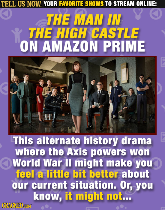 TELL US NOW. YOUR FAVORITE SHOWS TO STREAM ONLINE: THE MAN IN THE HIGH CASTLE ON AMAZON PRIME This alternate history drama where the Axis powers won W
