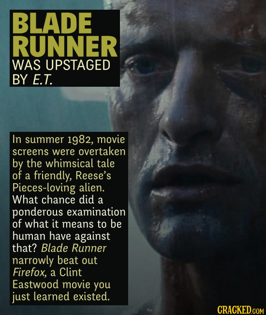 BLADE RUNNER WAS UPSTAGED BY E.T. In summer 1982, movie screens were overtaken by the whimsical tale of a friendly, Reese's Pieces-loving alien. What