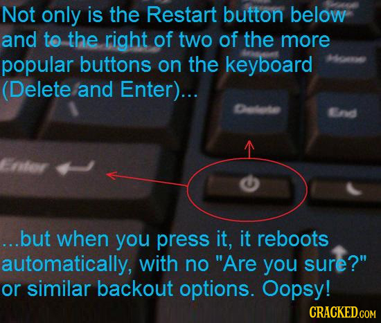Not only is the Restart button below and to the right of two of the more popular buttons on the keyboard (Delete and Enter)... Celata Brd ...but when