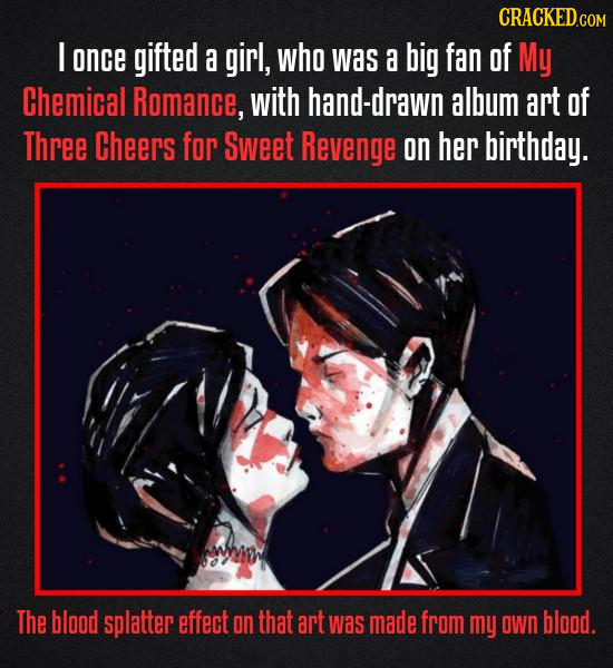 CRACKED.COM I once gifted a girl, who was a big fan of My Chemical Romance, with hand-drawn album art of Three Cheers for Sweet Revenge on her birthda