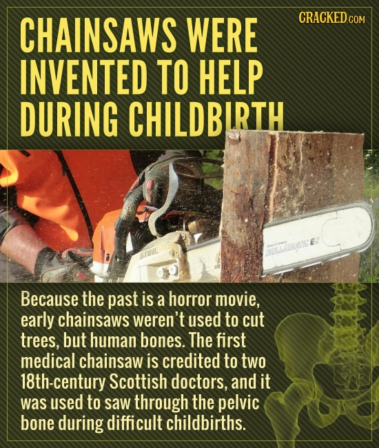 CHAINSAWS WERE CRACKED INVENTED TO HELP DURING CHILDBIRTH E: Because the past is a horror movie, early chainsaws weren't used to cut trees, but human