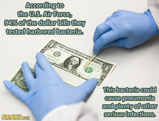 According to the U.S. Air Force, 94% ofthe dollar bills they tested harbored bacteria. TH ENTED IB NTITEN #334947230 OEA :IIES This bacteria could cau