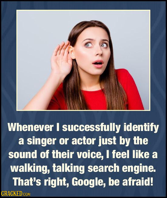 Whenever successfully identify a singer or actor just by the sound of their voice, I feel like a walking, talking search engine. That's right, Google,