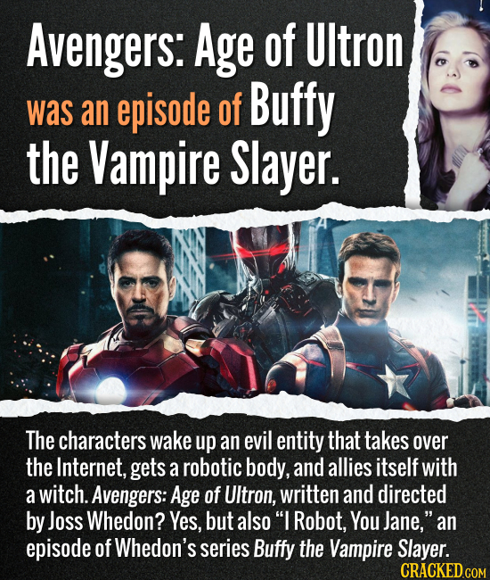 Avengers: Age of Ultron was an episode of Buffy, The Vampire Slayer. The characters wake up an evil entity that takes over the Internet, gets a roboti