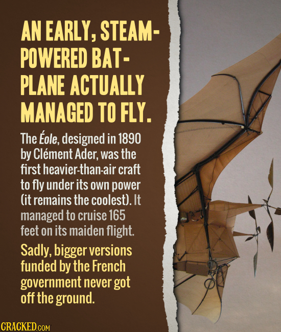 AN EARLY, STEAM- POWERED BAT-PLANE ACTUALLY MANAGED TO FLY. The Eole, designed in 1890 by Clement Ader, was the first heavier-than-air craft to fly u