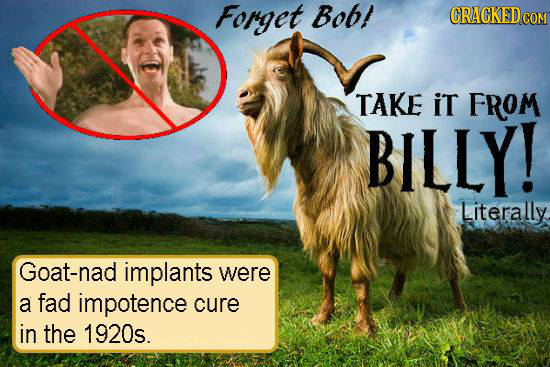 Forget Bob! CRACKED COM TAKE iT FROM BILLY! Literally. Goat-nad implants were a fad impotence cure in the 1920s.