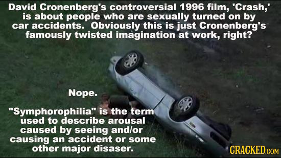 David Cronenberg's controversial 1996 film, 'Crash,' is about people who are sexually turned on by car accidents. Obviously this is just Cronenberg's
