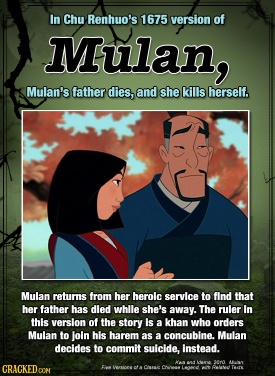 In Chu Renhuo's 1675 version of Mulan, Mulan's father dies, and she kills herself. Mulan returns from her heroic service to find that her father has d