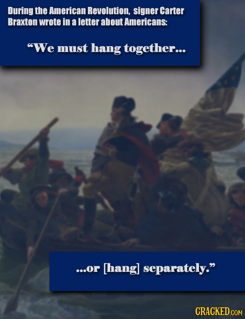During the American Revolution, signer Carter Braxton wrote in a letter about Americans: We must hang together... ...or [hang] separately. CRACKED C