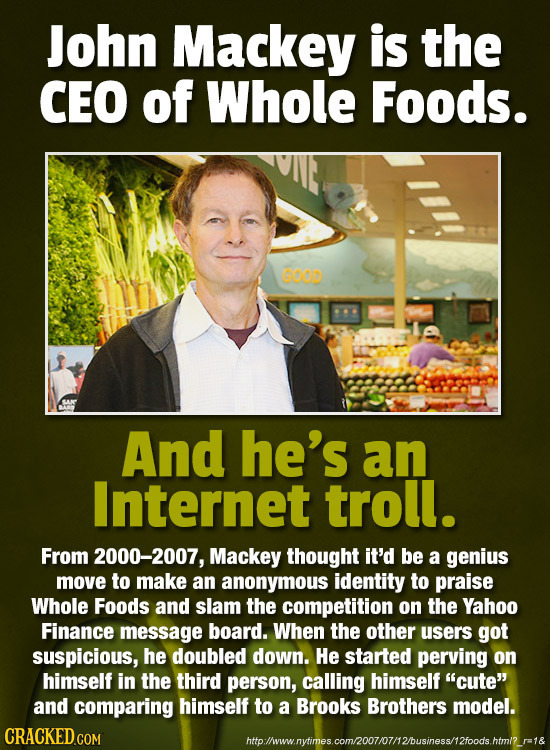 John Mackey is the CEO of Whole Foods. GOO And he's an Internet troll. From 2000-2007, Mackey thought it'd be a genius move to make an anonymous ident