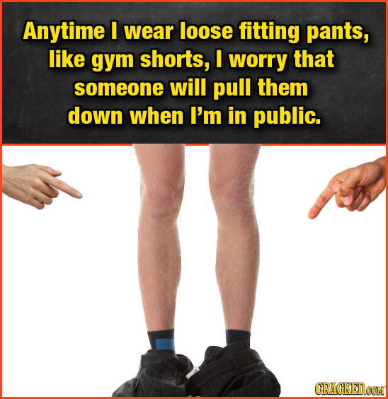 Anytime I wear loose fitting pants, like gym shorts, I worry that someone will pull them down when I'm in public. CRAGKEDCON