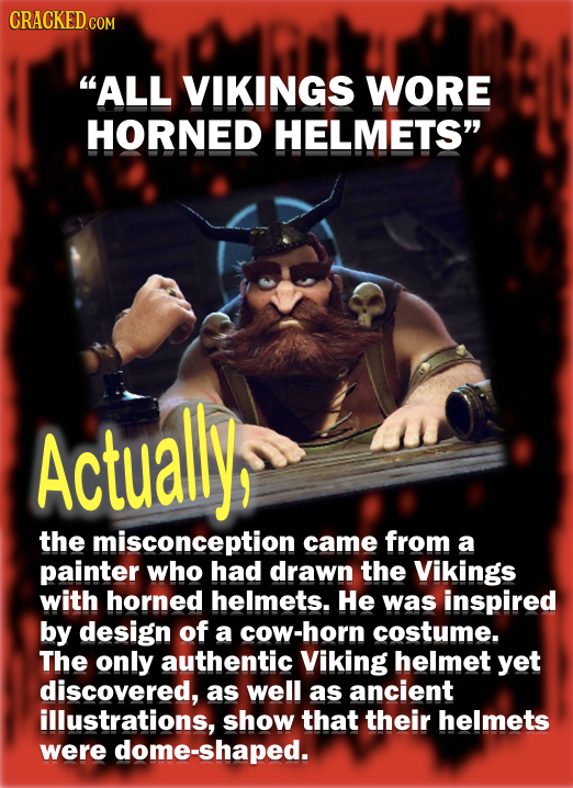 CRACKED ALL VIKINGS WORE HORNED HELMETS Actuallys the misconception came from a painter who had drawn the Vikings with horned helmets. He was inspir
