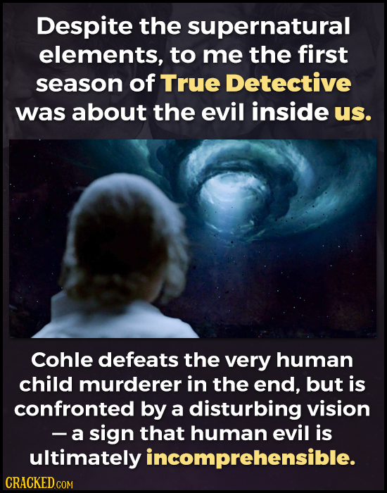 Despite the supernatural elements, to me the first season of True Detective was about the evil inside us. Cohle defeats the very human child murderer