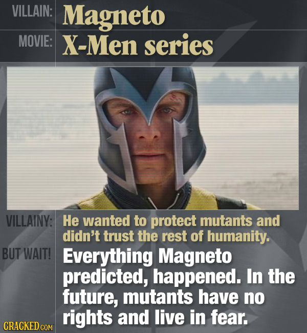 VILLAIN: Magneto MOVIE: X-Men series VILLAINY: He wanted to protect mutants and didn't trust the rest of humanity. BUT WAIT! Everything Magneto predic