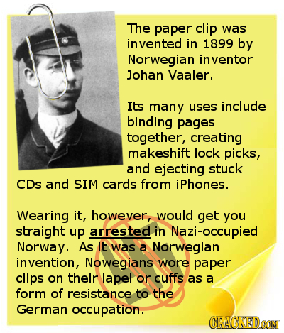 The paper clip was vented in 1899 by Norwegian inventor Johan Vaaler. Its many uses include binding pages together, creating makeshift lock picks, and