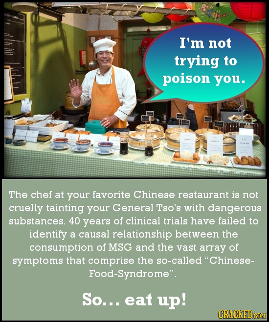 I'm not trying to poison you. The chef at your favorite Chinese restaurant is not cruelly tainting your General Tso's with dangerous substances. 40 ye
