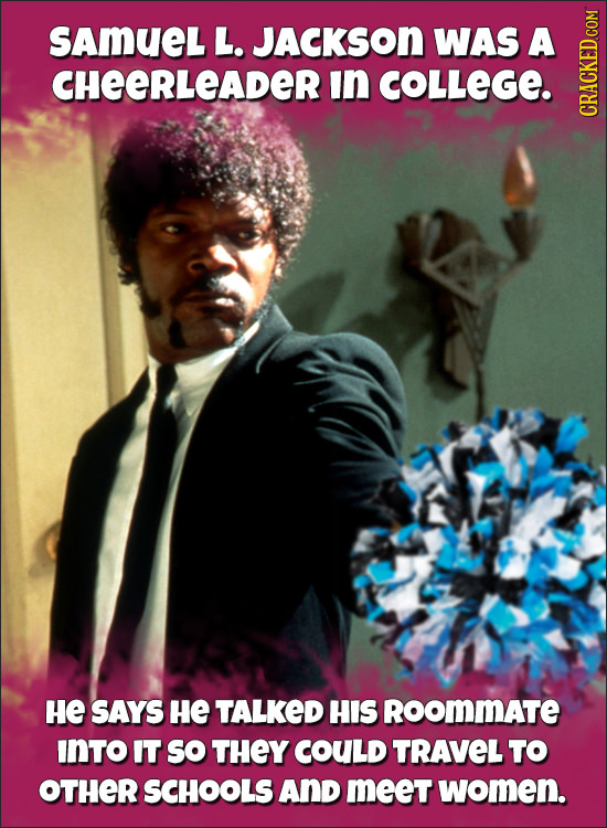 SAMUEL L. JACKSON WAS A CHEERLEADER in COLLEGE. CRAGN HE SAYS He TALKED HIS RoomMATE INTO IT So THEY COULD TRAVEL TO OTHER SCHOOLS AND meet women.