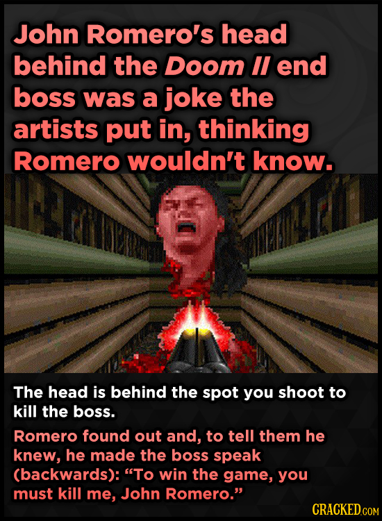 John Romero's head behind the Doom lI end boss was a joke the artists put in, thinking Romero wouldn't know. The head is behind the spot you shoot to
