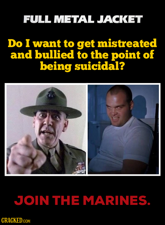 FULL METAL JACKET Do I want to get mistreated and bullied to the point of being suicidal? a JJOIN THE MARINES.