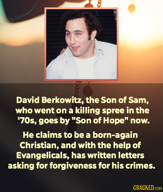 David Berkowitz, the Son of Sam, who went on a killing spree in the '70s, goes by Son of Hope now. He claims to be a born-again Christian, and with