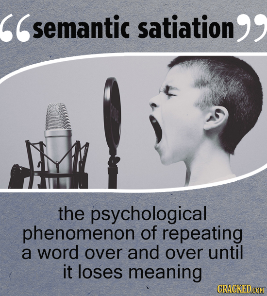 semantic satiation  the psychological phenomenon of repeating a word over and over until it loses meaning CRACKED COM