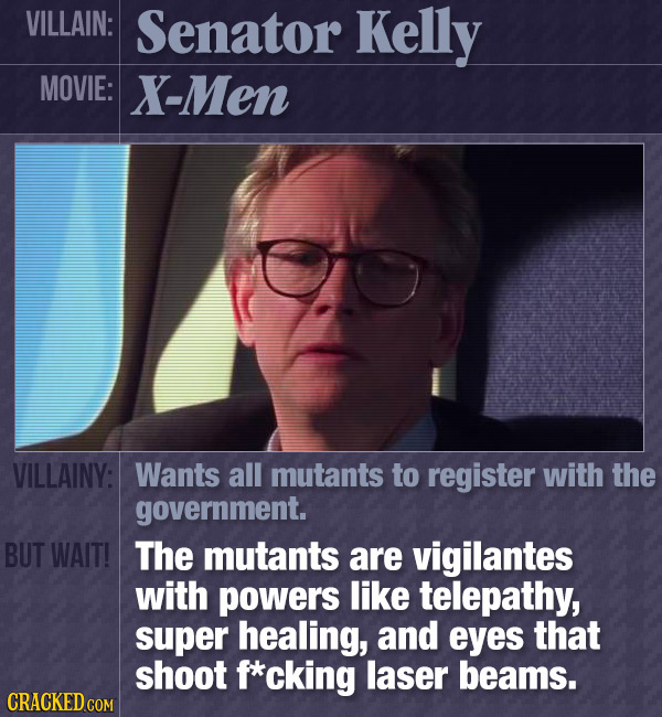 VILLAIN: Senator Kelly MOVIE: X-Men VILLAINY: Wants all mutants to register with the government. BUT WAIT! The mutants are vigilantes with powers like