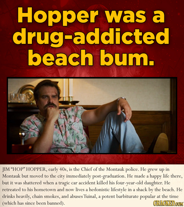 Hopper was a drug-addicted beach bum. JIM HOP HOPPER, early 40s, is the Chief of the Montauk police. He grew up in Montauk but moved to the city imm