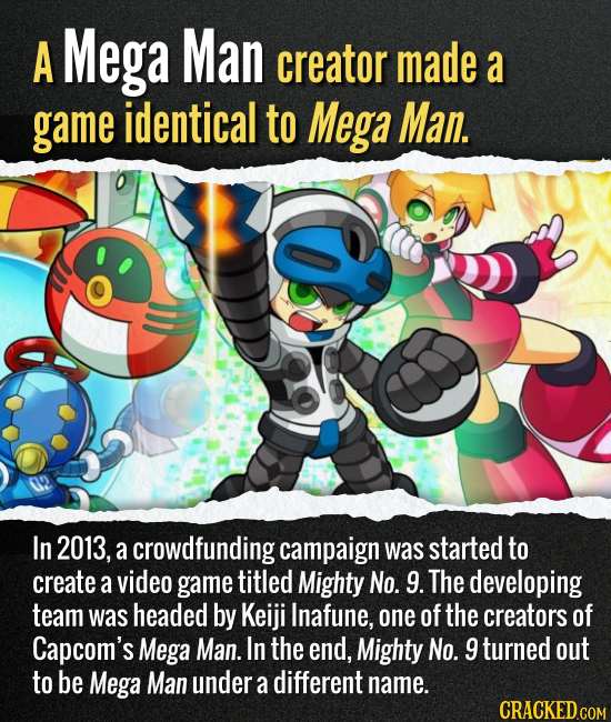 A Mega Man creator made a game identical to Mega Man. In 2013, a crowdfunding campaign was started to create a video game titled Mighty No. 9. The dev