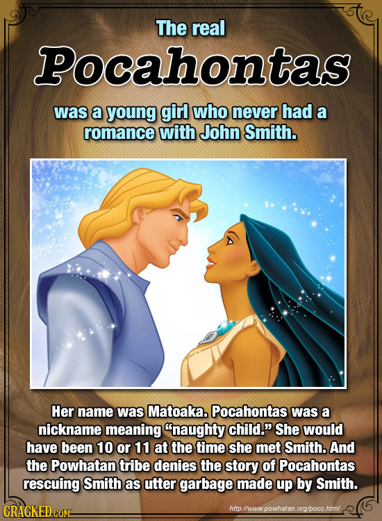 The real Pocahontas was a young girl who never had a romance with John Smith. Her name was Matoaka. Pocahontas was a nickname meaning naughty child.
