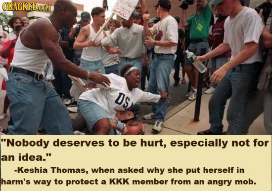 GRACKEDCOM DS Nobody deserves to be hurt, especially not for an iDea. -Keshia Thomas, when asked why she put herself in harm's way to protect a KKK