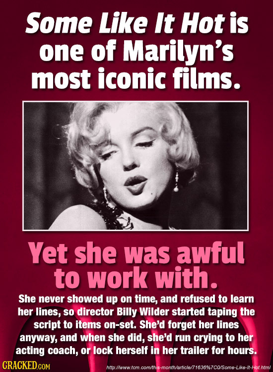 Some Like It Hot is one of Marilyn's most iconic films. Yet she was awful to work with. She never showed up on time, and refused to learn her lines, S
