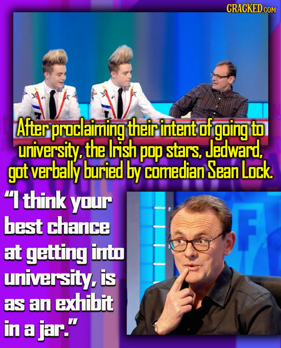 CRACKED AFter proclaiming their intent of going to uriversity, the Irish pop stars, Jedward, got verbally buried by comedian Sean Lock.  think your b